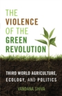 The Violence of the Green Revolution : Third World Agriculture, Ecology, and Politics - eBook