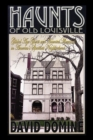 Haunts of Old Louisville : Gilded Age Ghosts and Haunted Mansions in America's Spookiest Neighborhood - eBook