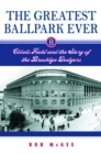 The Greatest Ballpark Ever : Ebbets Field and the Story of the Brooklyn Dodgers - eBook