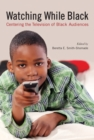 Watching While Black : Centering the Television of Black Audiences - eBook