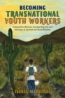 Becoming Transnational Youth Workers : Independent Mexican Teenage Migrants and Pathways of Survival and Social Mobility - eBook