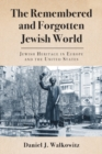 The Remembered and Forgotten Jewish World : Jewish Heritage in Europe and the United States - eBook
