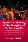 Speech and Song at the Margins of Global Health : Zulu Tradition, HIV Stigma, and AIDS Activism in South Africa - Book