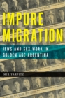 Impure Migration : Jews and Sex Work in Golden Age Argentina - Book