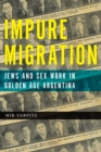 Impure Migration : Jews and Sex Work in Golden Age Argentina - eBook
