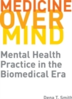 Medicine over Mind : Mental Health Practice in the Biomedical Era - Book