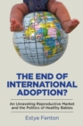 The End of International Adoption? : An Unraveling Reproductive Market and the Politics of Healthy Babies - Book