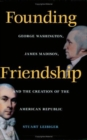 Founding Friendship : George Washington, James Madison, and the Creation of the American Republic - eBook