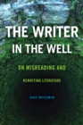The Writer in the Well : On Misreading and Rewriting Literature - eBook