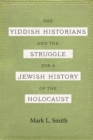 The Yiddish Historians and the Struggle for a Jewish History of the Holocaust - eBook