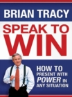 Speak to Win : How to Present with Power in Any Situation - eBook
