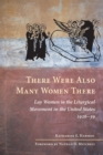 There Were Also Many Women There : Lay Women in the Liturgical Movement in the United States, 1926-59 - eBook