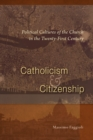 Catholicism and Citizenship : Political Cultures of the Church in the Twenty-First Century - eBook