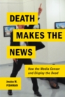 Death Makes the News : How the Media Censor and Display the Dead - Book