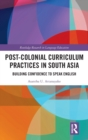 Post-colonial Curriculum Practices in South Asia : Building Confidence to Speak English - Book