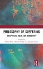 Philosophy of Suffering : Metaphysics, Value, and Normativity - Book