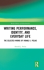 Writing Performance, Identity, and Everyday Life : The Selected Works of Ronald J. Pelias - Book