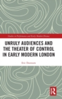 Unruly Audiences and the Theater of Control in Early Modern London - Book