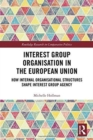 Interest Group Organisation in the European Union : How Internal Organisational Structures Shape Interest Group Agency - Book
