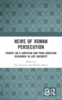 Heirs of Roman Persecution : Studies on a Christian and para-Christian discourse in Late Antiquity - Book