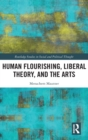Human Flourishing, Liberal Theory, and the Arts : A Liberalism of Flourishing - Book