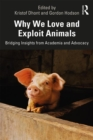 Why We Love and Exploit Animals : Bridging Insights from Academia and Advocacy - Book