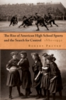 The Rise of American High School Sports and the Search for Control : 1880-1930 - eBook