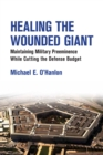 Healing the Wounded Giant : Maintaining Military Preeminence while Cutting the Defense Budget - eBook