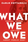 What We Owe : Truths, Myths, and Lies about Public Debt - Book
