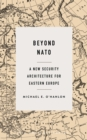 Beyond NATO : A New Security Architecture for Eastern Europe - eBook
