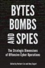 Bytes, Bombs, and Spies : The Strategic Dimensions of Offensive Cyber Operations - Book