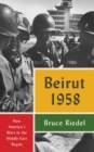Beirut 1958 : How America's Wars in the Middle East Began - Book