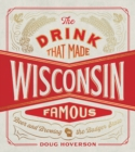 The Drink That Made Wisconsin Famous : Beer and Brewing in the Badger State - Book