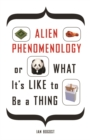 Alien Phenomenology, or What It's Like to Be a Thing - Book