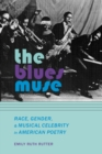 The Blues Muse : Race, Gender, and Musical Celebrity in American Poetry - eBook