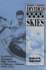 The Divided Skies : Establishing Segregated Flight Training at Tuskegee, Alabama, 1934-1942 - eBook