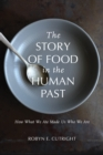 The Story of Food in the Human Past : How What We Ate Made Us Who We Are