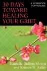 30 Days toward Healing Your Grief : A Workbook for Healing - eBook