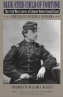 Blue-Eyed Child of Fortune : The Civil War Letters of Colonel Robert Gould Shaw - eBook