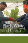 Black, White, and Green : Farmers Markets, Race, and the Green Economy - eBook