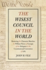 The Wisest Council in the World : Restoring the Character Sketches by William Pierce of Georgia of the Delegates to the Constitutional Convention of 1787 - eBook