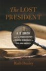 The Lost President : A. D. Smith and the Hidden History of Radical Democracy in Civil War America - eBook