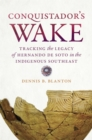 Conquistador's Wake : Tracking the Legacy of Hernando de Soto in the Indigenous Southeast - Book