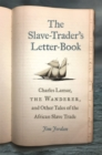 The Slave-Trader's Letter-Book : Charles Lamar, the Wanderer, and Other Tales of the African Slave Trade - Book