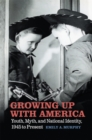 Growing Up with America : Youth, Myth, and National Identity, 1945 to Present - eBook