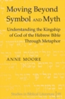 Moving Beyond Symbol and Myth : Understanding the Kingship of God of the Hebrew Bible Through Metaphor - Book