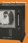 Tuning Out Blackness : Race and Nation in the History of Puerto Rican Television - eBook