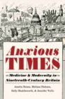 Anxious Times : Medicine and Modernity in Nineteenth-Century Britain - Book