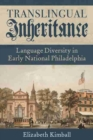 Translingual Inheritance : Language Diversity in Early National Philadelphia - Book