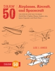 Draw 50 Airplanes, Aircraft, And Spacecraft : The Step-by-Step Way to Draw World War II Fighter Planes, Modern Jets, Space Capsules, and Much More... - Book